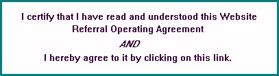 I certify that I have read and understood this Website Referral 		Operating Agreement AND I hereby agree to it by clicking on this link